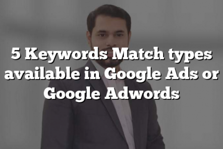 5 Keywords Match types available in Google Ads or Google Adwords