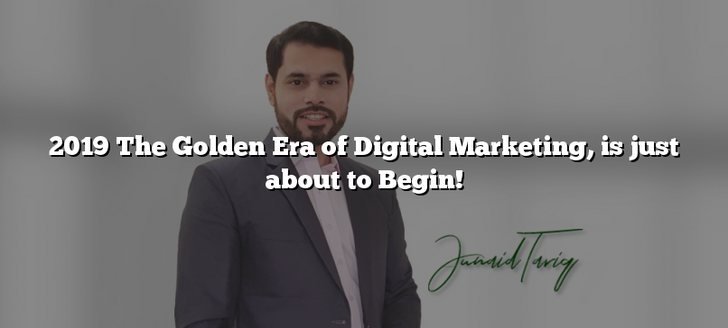 2019 The Golden Era of Digital Marketing, is just about to Begin!