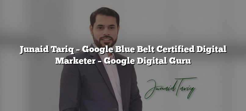 Junaid Tariq – Google Blue Belt Certified Digital Marketer – Google Digital Guru